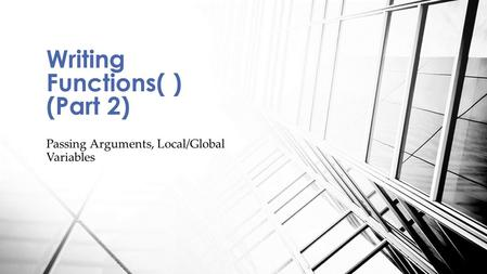 Passing Arguments, Local/Global Variables Writing Functions( ) (Part 2)