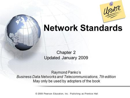 © 2009 Pearson Education, Inc. Publishing as Prentice Hall Network Standards Chapter 2 Updated January 2009 Raymond Panko's Business Data Networks and.