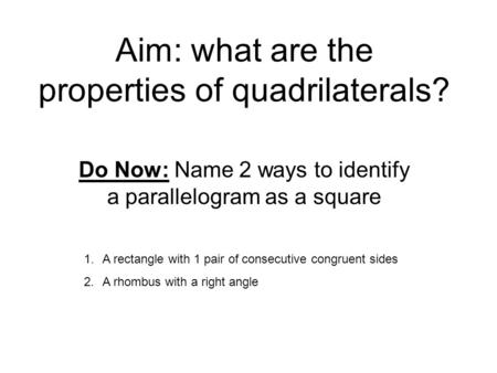 Aim: what are the properties of quadrilaterals? Do Now: Name 2 ways to identify a parallelogram as a square 1.A rectangle with 1 pair of consecutive congruent.