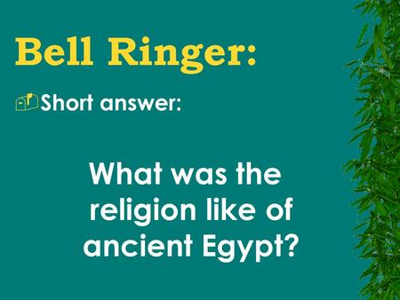 Bell Ringer:  Short answer: What was the religion like of ancient Egypt?
