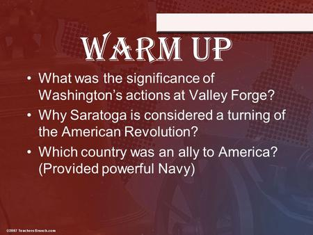 WARM UP What was the significance of Washington's actions at Valley Forge? Why Saratoga is considered a turning of the American Revolution? Which country.