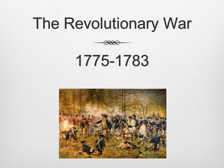 The Revolutionary War 1775-1783. Battle of Lexington and Concord 1. Members of Colonial Militia become minutemen 2. Colonists call themselves Patriots.