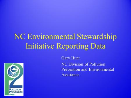 NC Environmental Stewardship Initiative Reporting Data Gary Hunt NC Division of Pollution Prevention and Environmental Assistance.