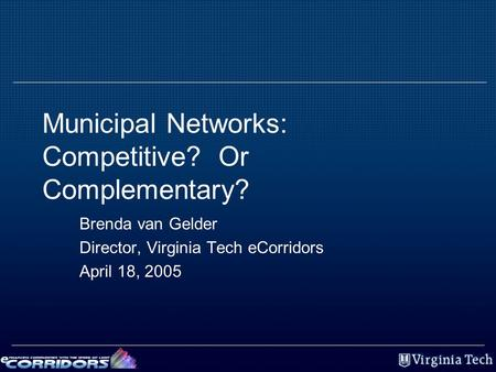 Municipal Networks: Competitive? Or Complementary? Brenda van Gelder Director, Virginia Tech eCorridors April 18, 2005.