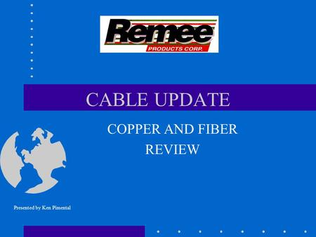 CABLE UPDATE COPPER AND FIBER REVIEW Presented by Ken Pimental.
