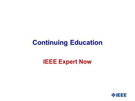 Continuing Education IEEE Expert Now. Expert Now IEEE l The best of IEEE's educational content delivered in one-hour long online learning modules l 70.