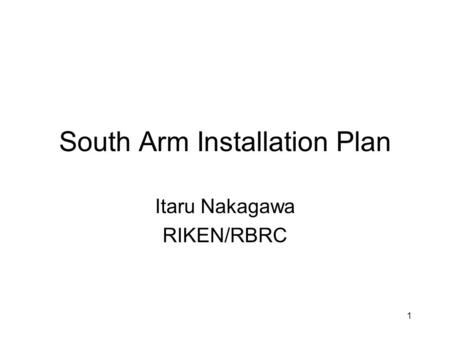 1 South Arm Installation Plan Itaru Nakagawa RIKEN/RBRC.