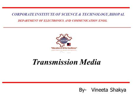 Transmission Media CORPORATE INSTITUTE OF SCIENCE & TECHNOLOGY, BHOPAL DEPARTMENT OF ELECTRONICS AND COMMUNICATION ENGG. By- Vineeta Shakya.