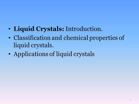 Liquid Crystals: Introduction. Classification and chemical properties of liquid crystals. Applications of liquid crystals 1.