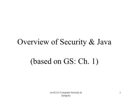 Csci5233 Computer Security & Integrity 1 Overview of Security & Java (based on GS: Ch. 1)