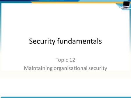 Security fundamentals Topic 12 Maintaining organisational security.