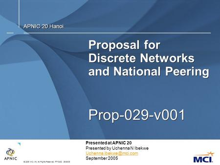 © 2005 MCI, Inc. All Rights Reserved. PT10400. 06/08/05 Proposal for Discrete Networks and National Peering Prop-029-v001 APNIC 20 Hanoi Presented at APNIC.
