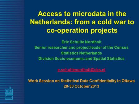 Access to microdata in the Netherlands: from a cold war to co-operation projects Eric Schulte Nordholt Senior researcher and project leader of the Census.