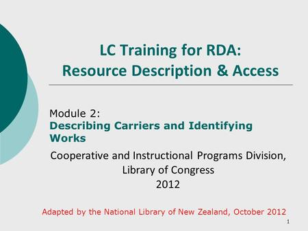 1 LC Training for RDA: Resource Description & Access Module 2: Describing Carriers and Identifying Works Cooperative and Instructional Programs Division,