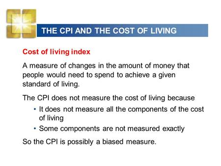 THE CPI AND THE COST OF LIVING Cost of living index A measure of changes in the amount of money that people would need to spend to achieve a given standard.