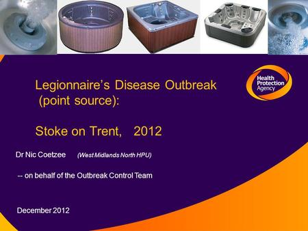 Legionnaire's Disease Outbreak (point source): Stoke on Trent, 2012 Dr Nic Coetzee (West Midlands North HPU) -- on behalf of the Outbreak Control Team.