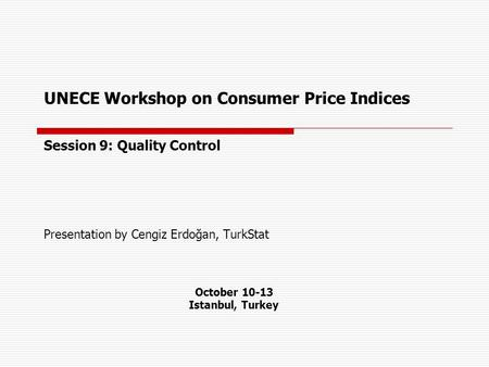 UNECE Workshop on Consumer Price Indices Session 9: Quality Control Presentation by Cengiz Erdoğan, TurkStat October 10-13 Istanbul, Turkey.