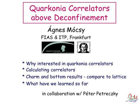 Ágnes Mócsy FIAS & ITP, Frankfurt Quarkonia Correlators above Deconfinement * Calculating correlators * Why interested in quarkonia correlators * Charm.