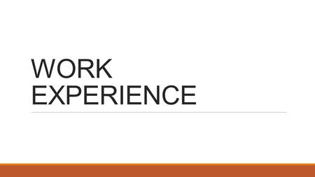 WORK EXPERIENCE. Why is work experience important ? It empowers and enables YOU to take responsibility for developing YOUR own experiences of the world.