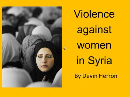 Violence against women in Syria By Devin Herron Women in Syria have long been the victims of oppression and violence. In a country governed by strict.
