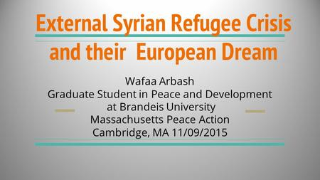 External Syrian Refugee Crisis and their European Dream Wafaa Arbash Graduate Student in Peace and Development at Brandeis University Massachusetts Peace.