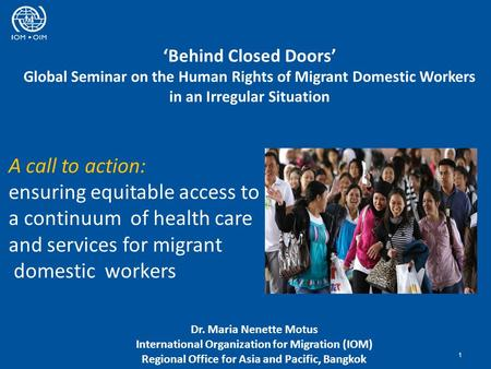 'Behind Closed Doors' Global Seminar on the Human Rights of Migrant Domestic Workers in an Irregular Situation 1 Dr. Maria Nenette Motus International.
