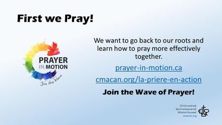 First we Pray! Christ-centred. Spirit-empowered. Mission-focused. cmacan.org We want to go back to our roots and learn how to pray more effectively together.