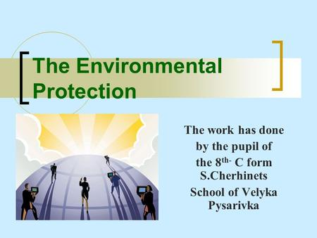 The Environmental Protection The work has done by the pupil of the 8 th- C form S.Cherhinets School of Velyka Pysarivka.