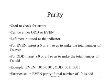 ece-301-51 Parity Used to check for errors Can be either ODD or EVEN Left most bit used as the indicator For EVEN, insert a 0 or a 1 so as to make the.