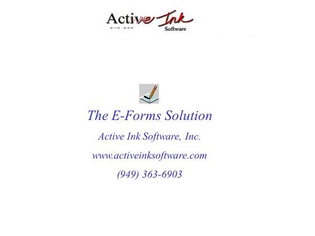 The E-Forms Solution Active Ink Software, Inc. www.activeinksoftware.com (949) 363-6903.