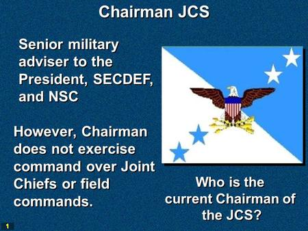 1 Senior military adviser to the President, SECDEF, and NSC Senior military adviser to the President, SECDEF, and NSC Chairman JCS However, Chairman does.
