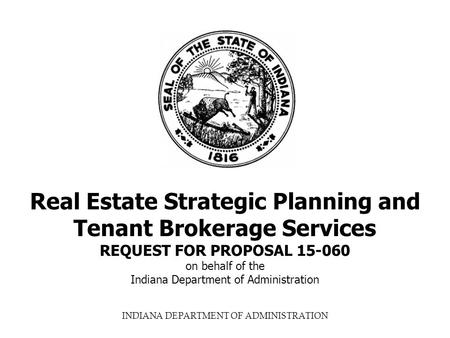 INDIANA DEPARTMENT OF ADMINISTRATION Real Estate Strategic Planning and Tenant Brokerage Services REQUEST FOR PROPOSAL 15-060 on behalf of the Indiana.