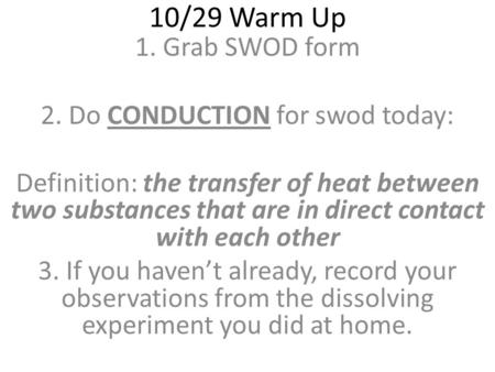 10/29 Warm Up 1.Grab SWOD form 2. Do CONDUCTION for swod today: Definition: the transfer of heat between two substances that are in direct contact with.