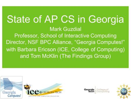"State of AP CS in Georgia Mark Guzdial Professor, School of Interactive Computing Director, NSF BPC Alliance, ""Georgia Computes!"" with Barbara Ericson."