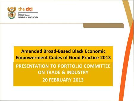 Amended Broad-Based Black Economic Empowerment Codes of Good Practice 2013 PRESENTATION TO PORTFOLIO COMMITTEE ON TRADE & INDUSTRY 20 FEBRUARY 2013.