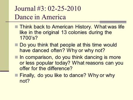 Journal #3: 02-25-2010 Dance in America Think back to American History. What was life like in the original 13 colonies during the 1700's? Do you think.