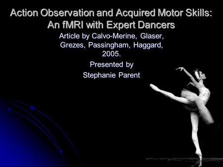 Action Observation and Acquired Motor Skills: An fMRI with Expert Dancers Article by Calvo-Merine, Glaser, Grezes, Passingham, Haggard, 2005. Presented.