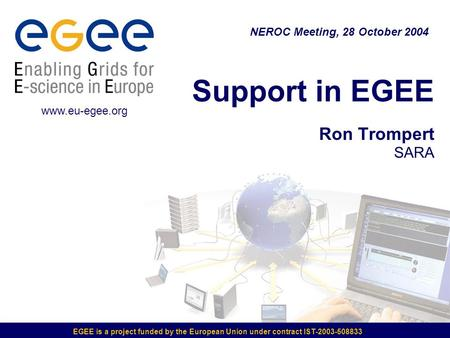 EGEE is a project funded by the European Union under contract IST-2003-508833 Support in EGEE Ron Trompert SARA NEROC Meeting, 28 October 2004 www.eu-egee.org.