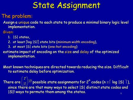 1 State Assignment The problem: Assign a unique code to each state to produce a minimal binary logic level implementation. Given: 1.|S| states, 2.at least.