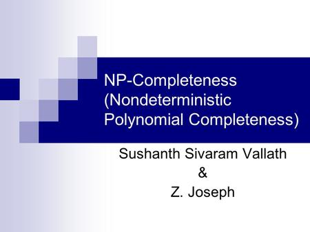 NP-Completeness (Nondeterministic Polynomial Completeness) Sushanth Sivaram Vallath & Z. Joseph.