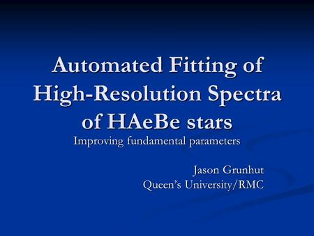 Automated Fitting of High-Resolution Spectra of HAeBe stars Improving fundamental parameters Jason Grunhut Queen's University/RMC.