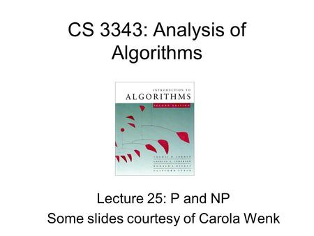 CS 3343: Analysis of Algorithms Lecture 25: P and NP Some slides courtesy of Carola Wenk.