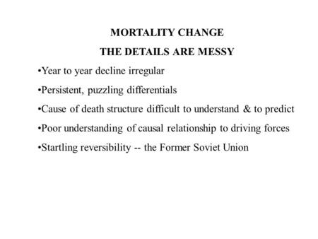MORTALITY CHANGE THE DETAILS ARE MESSY Year to year decline irregular Persistent, puzzling differentials Cause of death structure difficult to understand.