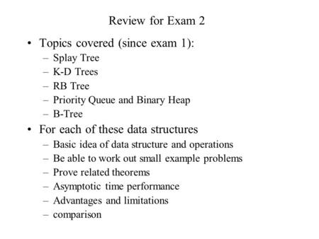 Review for Exam 2 Topics covered (since exam 1): –Splay Tree –K-D Trees –RB Tree –Priority Queue and Binary Heap –B-Tree For each of these data structures.