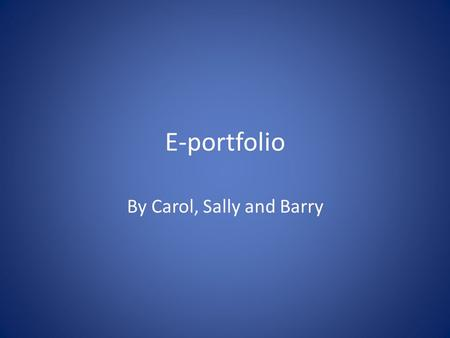 E-portfolio By Carol, Sally and Barry. Where does my e-portfolio fit in? Knows (AKT) Can (CSA) Does (e-portfolio) It's the 'doing' that is the most.