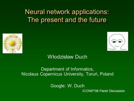 Neural network applications: The present and the future Włodzisław Duch Department of Informatics, Nicolaus Copernicus University, Toruń, Poland Google: