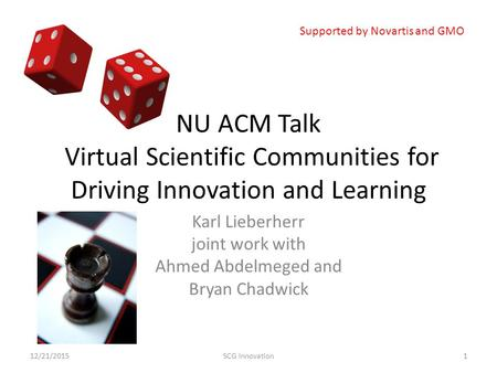 NU ACM Talk Virtual Scientific Communities for Driving Innovation and Learning Karl Lieberherr joint work with Ahmed Abdelmeged and Bryan Chadwick 12/21/20151SCG.