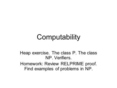 Computability Heap exercise. The class P. The class NP. Verifiers. Homework: Review RELPRIME proof. Find examples of problems in NP.