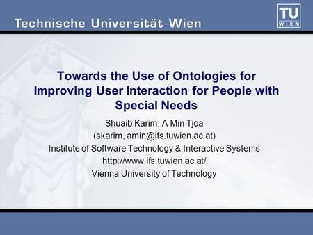 Towards the Use of Ontologies for Improving User Interaction for People with Special Needs Shuaib Karim, A Min Tjoa (skarim, Institute.
