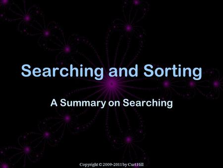 Copyright © 2009-2011 by Curt Hill Searching and Sorting A Summary on Searching.